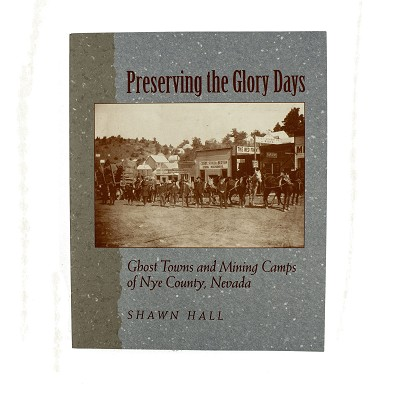 Preserving the Glory Days - Ghost Towns & Mining Camps by Shawn Hall