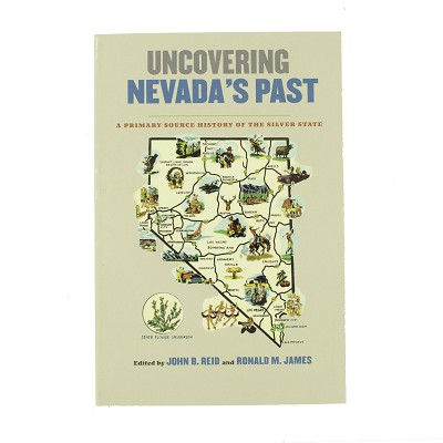 Uncovering Nevada's Past - A Primary Source History of the Silver State by John B. Reid and Ronald M. James