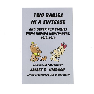 Two Babies in a Suitcase and Other Fun Stories from Nevada Newspapers, 1912-1914 by James D. Umbach