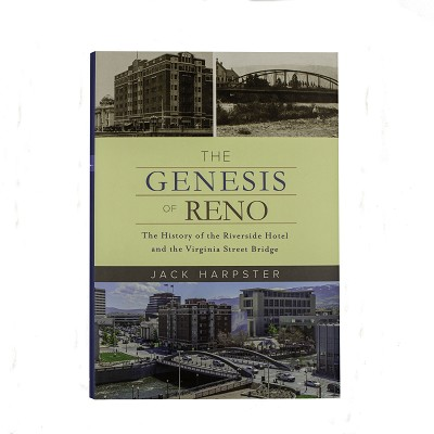 The Genesis of Reno - The History of the Riverside Hotel and the Virginia Street Bridge by Jack Harpster
